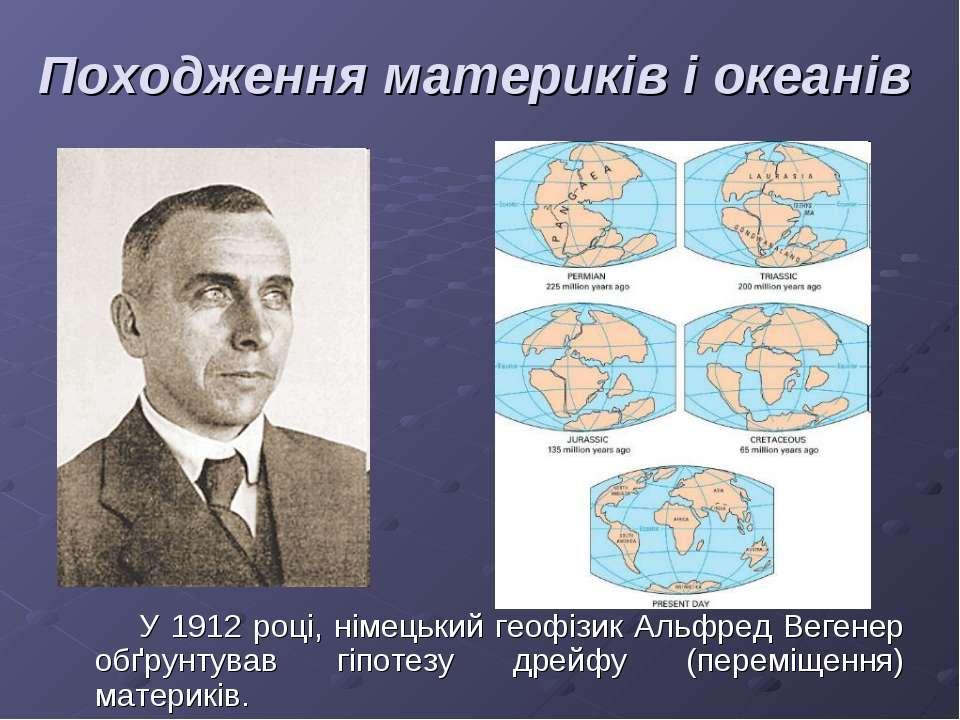 Походження материків і океанів У 1912 році, німецький геофізик Альфред Вегене...