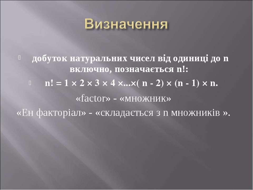 добуток натуральних чисел від одиниці до n включно, позначається n!: n! = 1 ×...