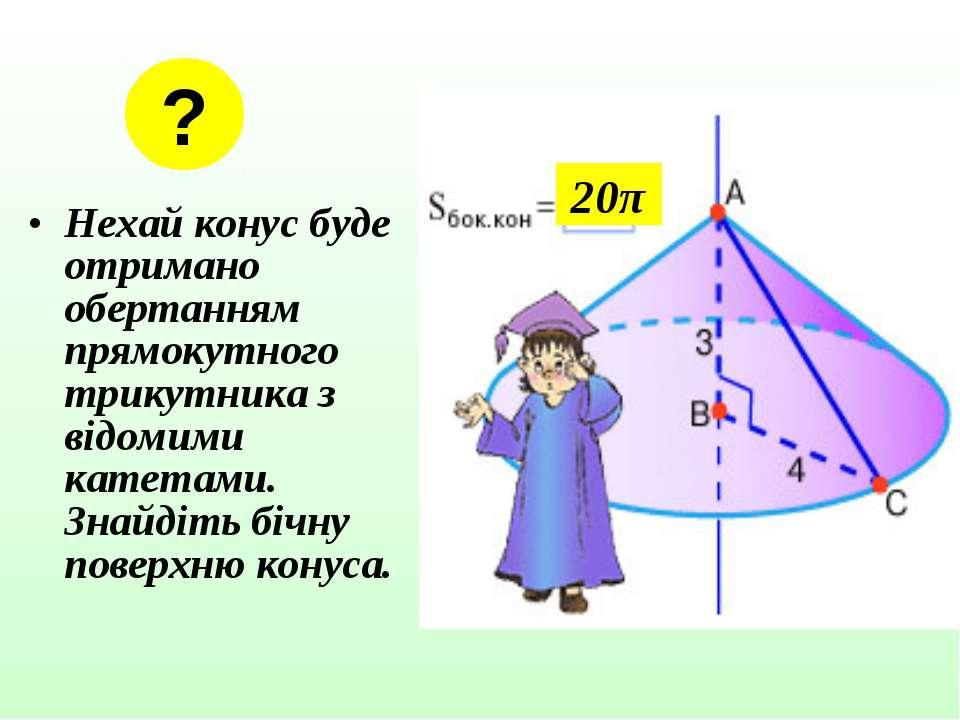 Нехай конус буде отримано обертанням прямокутного трикутника з відомими катет...