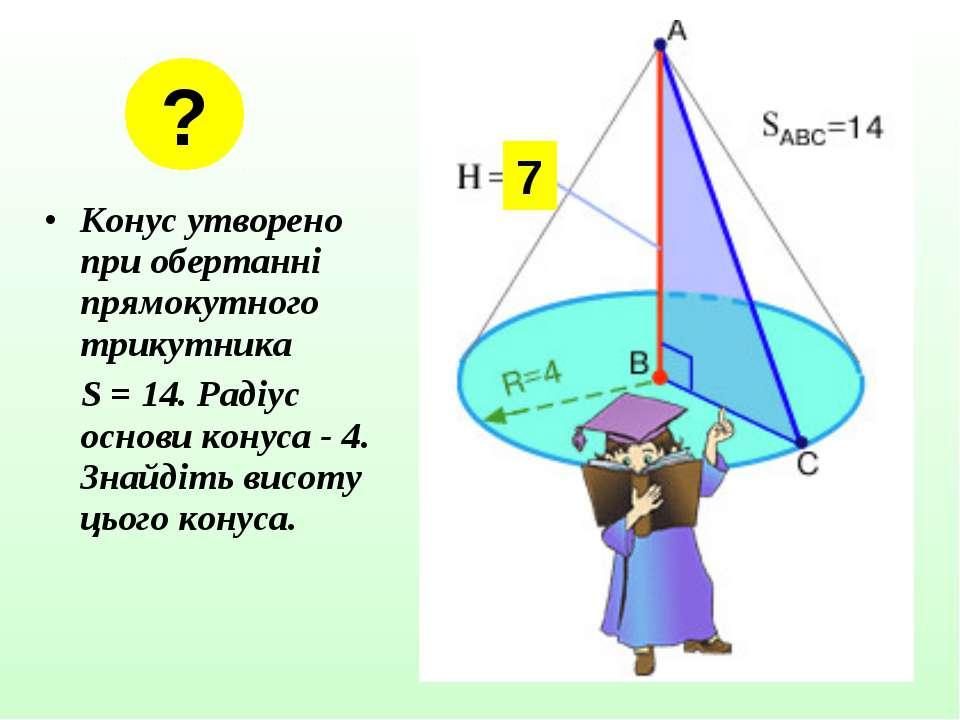 Конус утворено при обертанні прямокутного трикутника S = 14. Радіус основи ко...