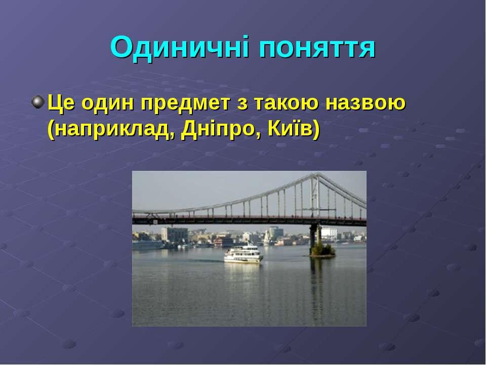 Одиничні поняття Це один предмет з такою назвою (наприклад, Дніпро, Київ)