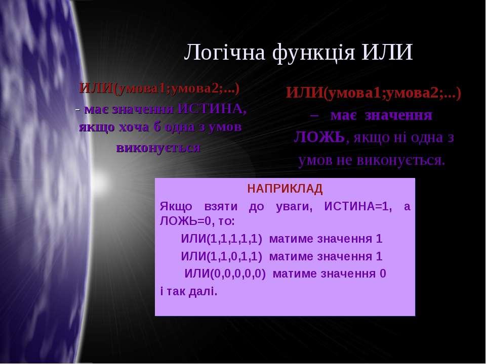 Логічна функція ИЛИ ИЛИ(умова1;умова2;...) - має значення ИСТИНА, якщо хоча б...