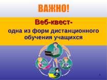 Веб-квест- одна из форм дистанционного обучения учащихся *