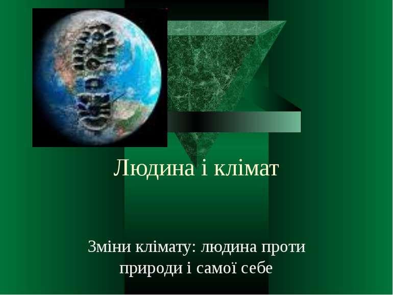 Людина і клімат Зміни клімату: людина проти природи і самої себе