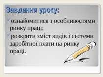 Завдання уроку: ознайомитися з особливостями ринку праці; розкрити зміст виді...