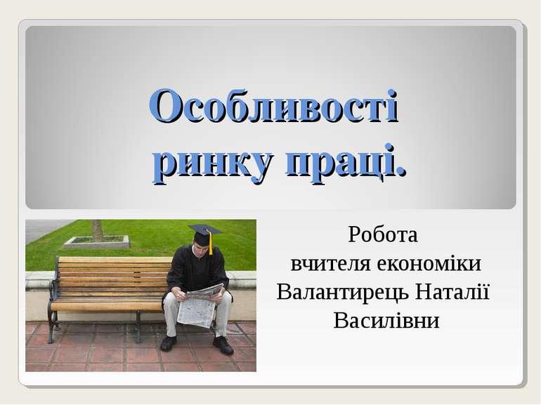 Особливості ринку праці. Робота вчителя економіки Валантирець Наталії Василівни