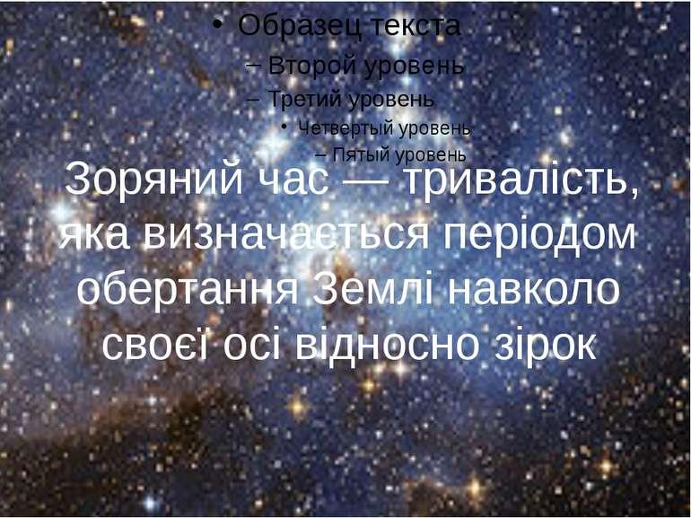 Зоряний час — тривалість, яка визначається періодом обертання Землі навколо с...