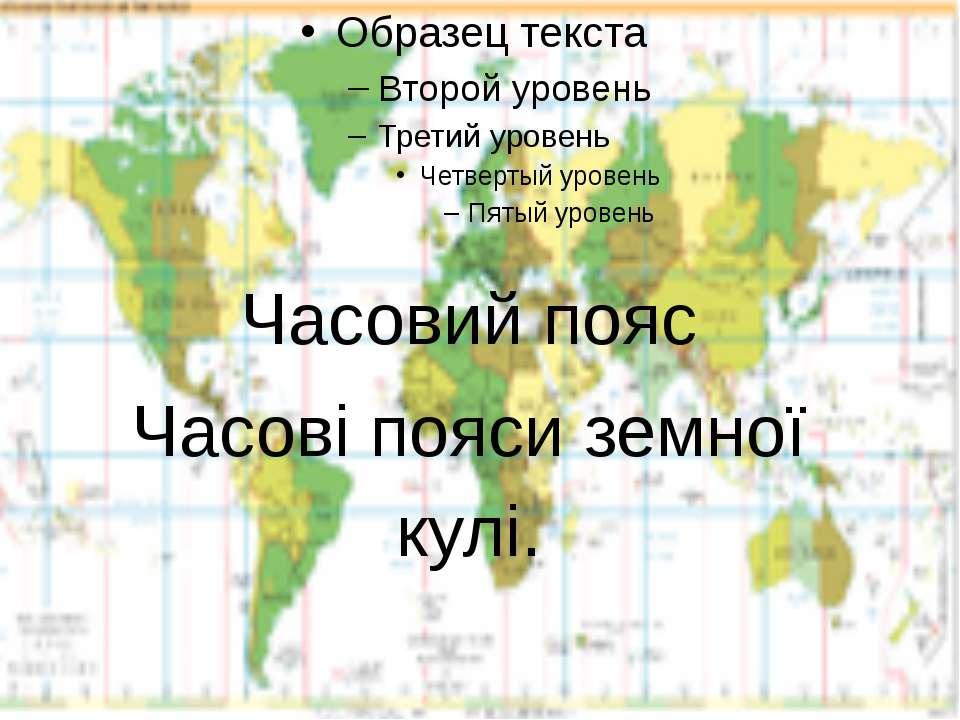 Часовий пояс Часові пояси земної кулі.