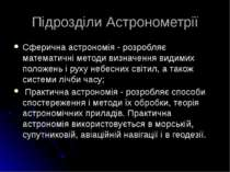 Підрозділи Астронометрії Сферична астрономія - розробляє математичні методи в...