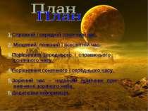 1.Спражній і середній сонячний час. 2. Місцевий, поясний і всесвітній час. 3....