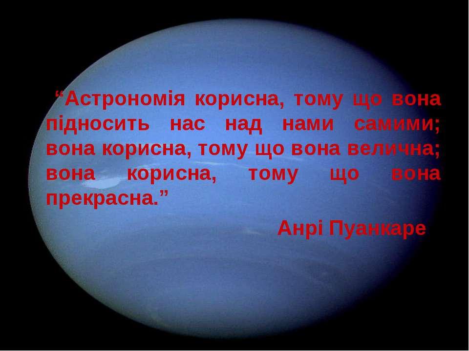 """""""Астрономія корисна, тому що вона підносить нас над нами самими; вона корисна..."""