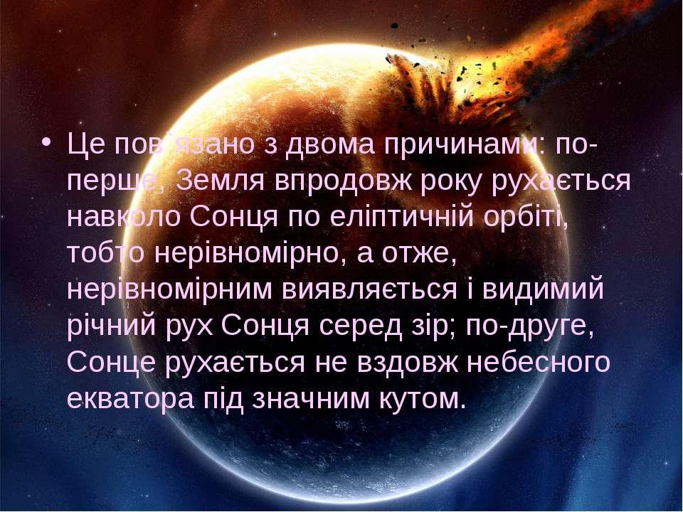 Це пов`язано з двома причинами: по-перше, Земля впродовж року рухається навко...
