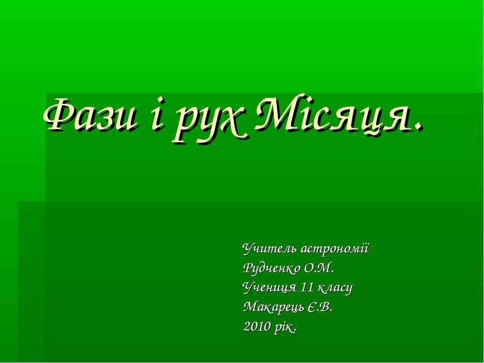 Фази і рух Місяця. Учитель астрономії Рудченко О.М. Учениця 11 класу Макарець...