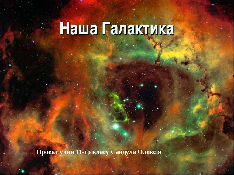 Наша Галактика Проект учня 11-го класу Сандула Олексія