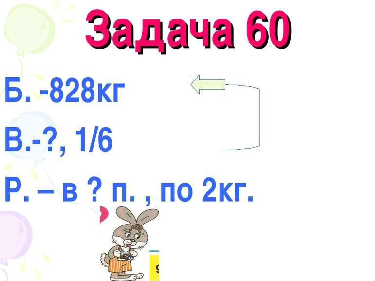 Задача 60 Б. -828кг В.-?, 1/6 Р. – в ? п. , по 2кг.