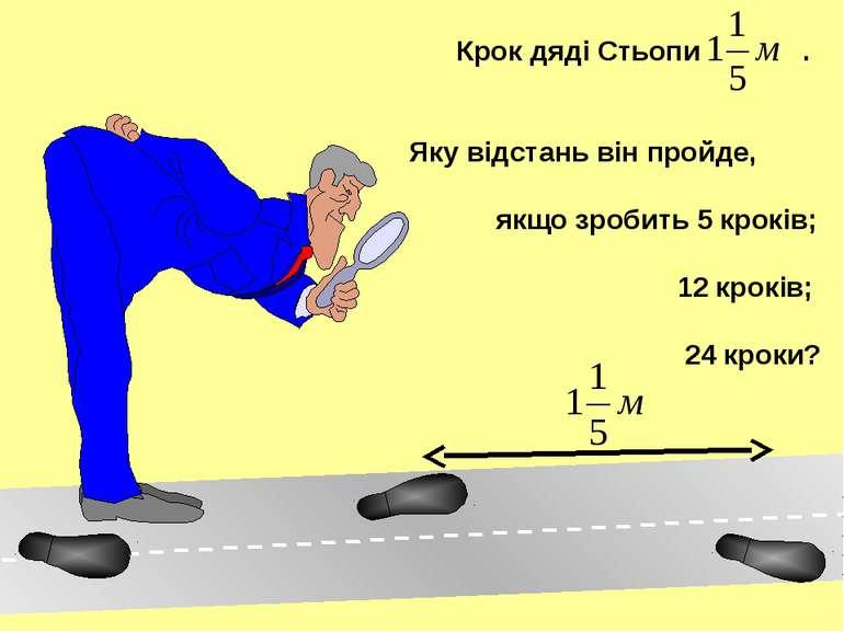 Крок дяді Стьопи . Яку відстань він пройде, якщо зробить 5 кроків; 12 кроків;...