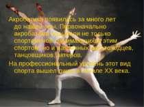 Акробатика появиласьзамного лет донашейэры. Первоначально акробатами назы...