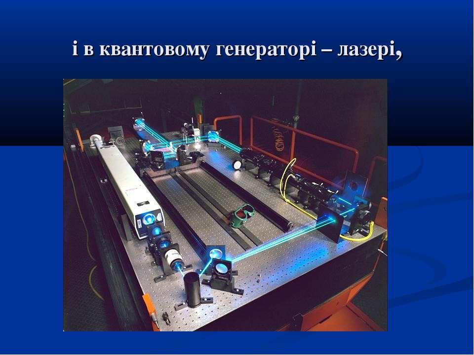 і в квантовому генераторі – лазері,