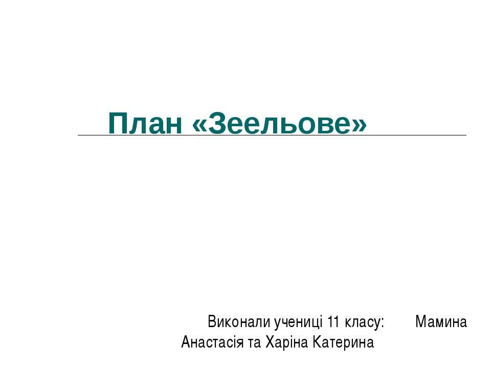 План «Зеельове» Виконали учениці 11 класу: Мамина Анастасія та Харіна Катерина