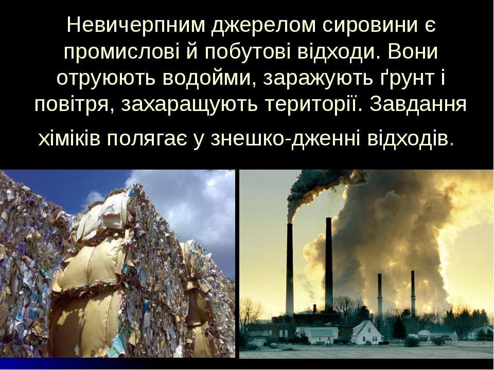 Невичерпним джерелом сировини є промислові й побутові відходи. Вони отруюють ...
