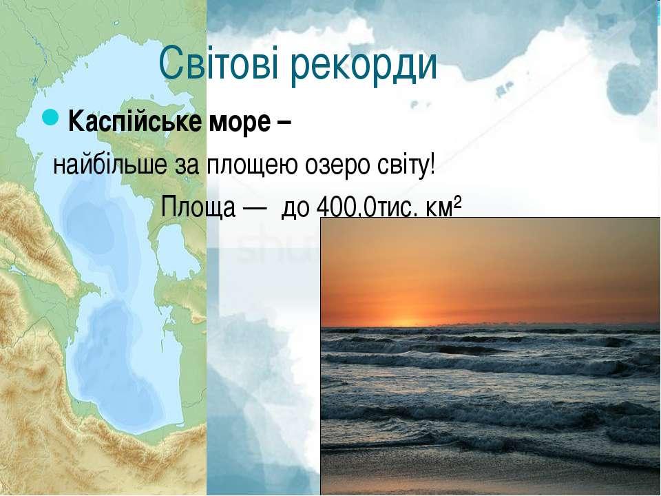 Світові рекорди Каспійське море – найбільше за площею озеро світу! Площа — до...