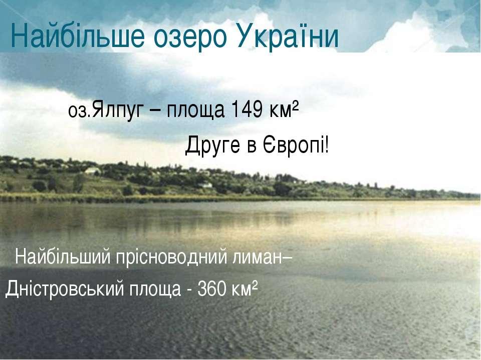 Найбільше озеро України України оз.Ялпуг – площа 149 км² Друге в Європі! Найб...