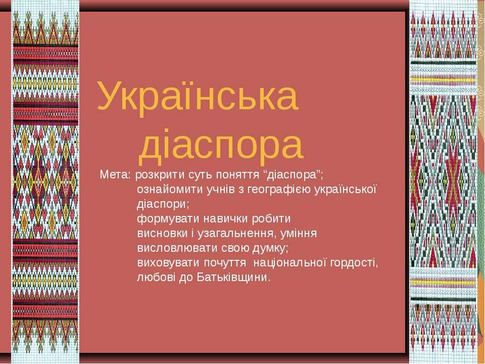 """Українська діаспора Мета: розкрити суть поняття """"діаспора""""; ознайомити учнів ..."""