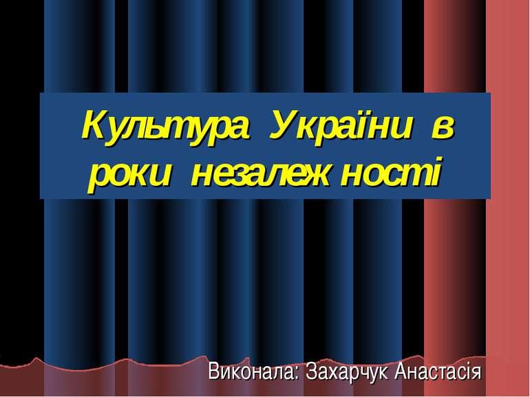 Культура України в роки незалежності Виконала: Захарчук Анастасія