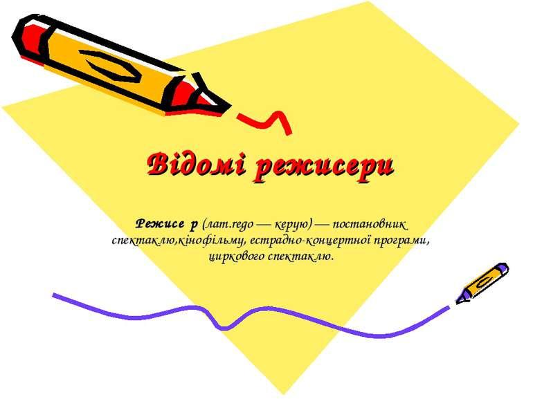 Відомі режисери Режисе р (лат.rego — керую) — постановник спектаклю,кінофільм...