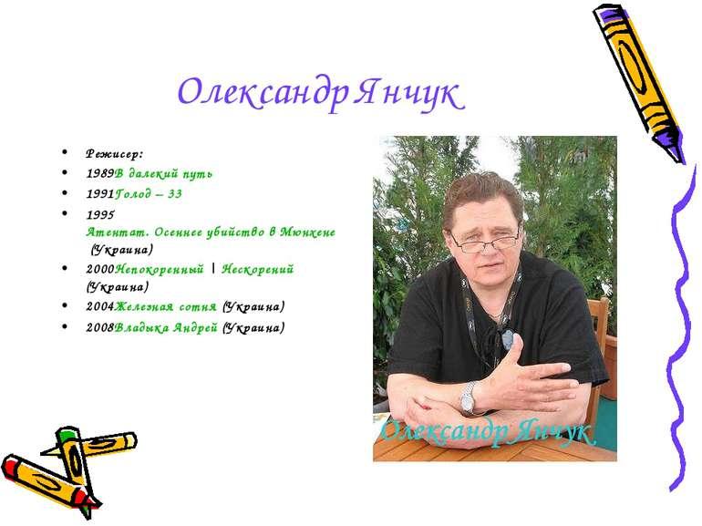 Олександр Янчук Режисер: 1989В далекий путь 1991Голод – 33 1995Атентат. Осенн...