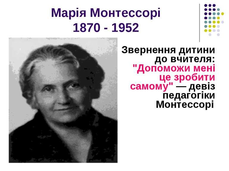 """Марія Монтессорі 1870 - 1952 Звернення дитини до вчителя: """"Допоможи мені це з..."""