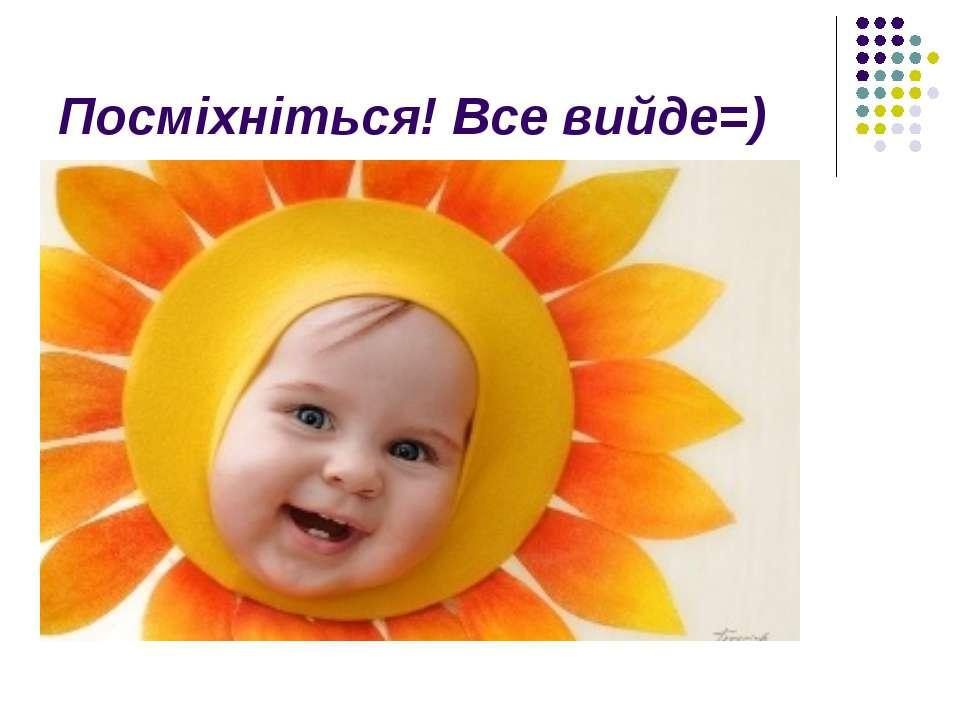 Посміхніться! Все вийде=)