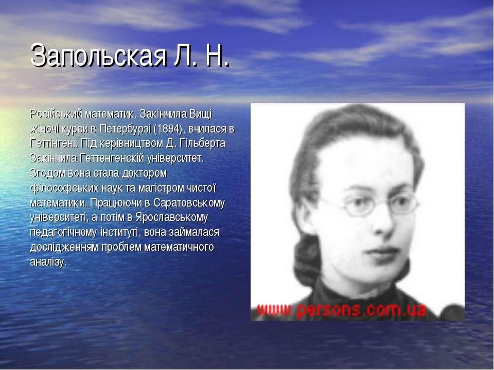 Запольская Л. Н. Російський математик. Закінчила Вищі жіночі курси в Петербур...
