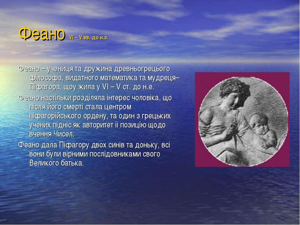 Феано VI – V вв. до н.э. Феано – учениця та дружина древньогрецього філософа,...