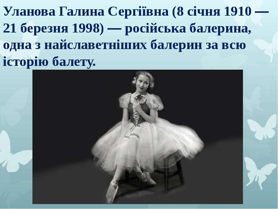 Уланова Галина Сергіївна (8 січня 1910 — 21 березня 1998) — російська балерин...