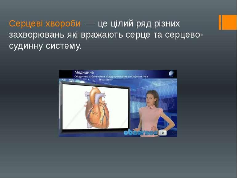 Серцеві хвороби — це цілий ряд різних захворювань які вражають серце та серце...