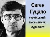Євген Гуцало український письменник, журналіст.