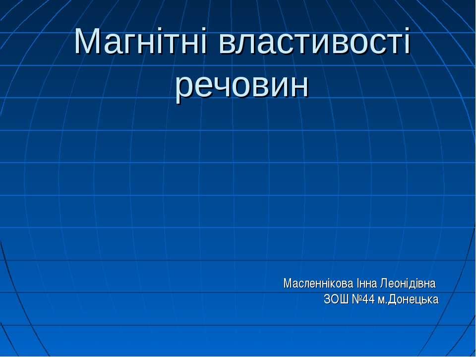 Магнітні властивості речовин Масленнікова Інна Леонідівна ЗОШ №44 м.Донецька
