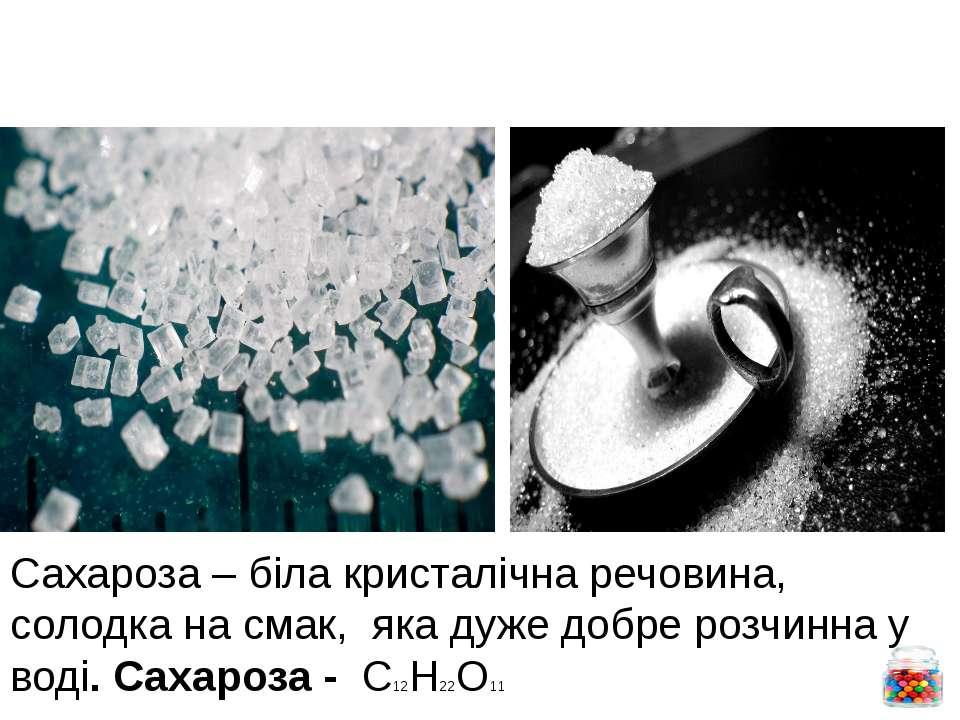 Фізичні властивості. Сахароза – біла кристалічна речовина, солодка на смак, я...