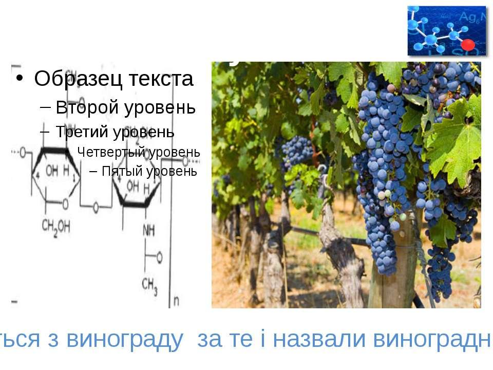 Добування Добувається з винограду за те і назвали виноградний цукор.