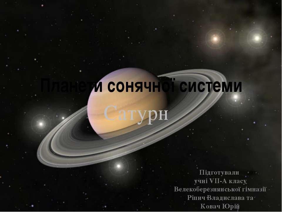 Планети сонячної системи Сатурн Підготували учні VII-A класу Велекоберезнянсь...