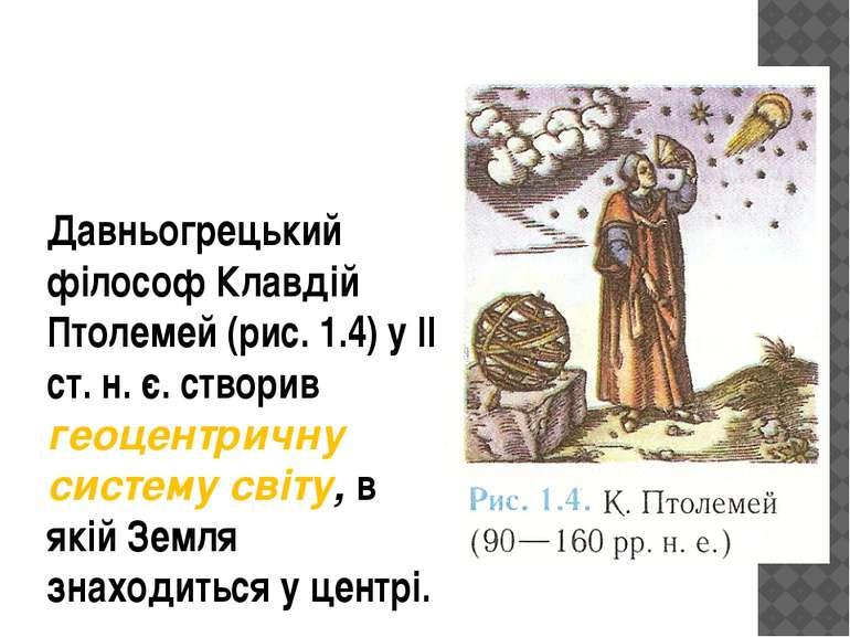 Давньогрецький філософ Клавдій Птолемей (рис. 1.4) у II ст. н. є. створив гео...