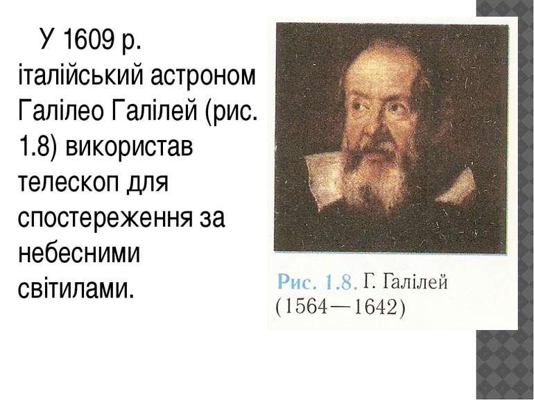 У 1609 р. італійський астроном Галілео Галілей (рис. 1.8) використав телескоп...