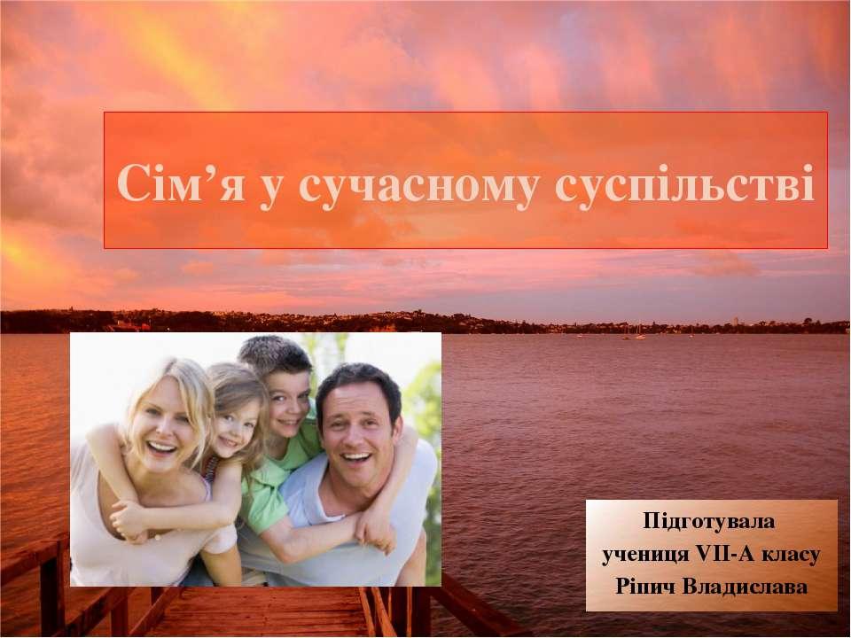 Сім'я у сучасному суспільстві Підготувала учениця VII-A класу Ріпич Владислава