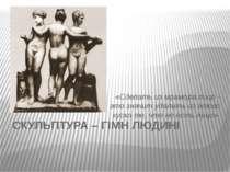 СКУЛЬПТУРА – ГІМН ЛЮДИНІ «Сделать из мрамора лицо - это значит удалить из это...