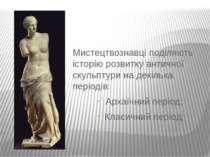 Мистецтвознавці поділяють історію розвитку античної скульптури на декілька пе...