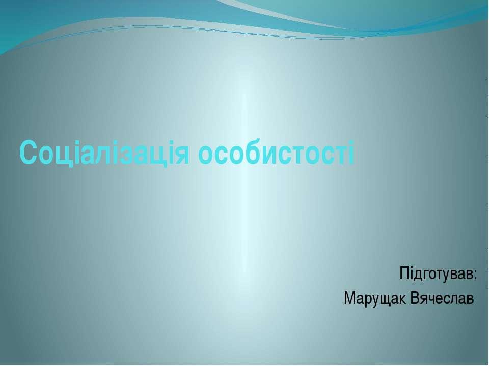 Соціалізація особистості Підготував: Марущак Вячеслав