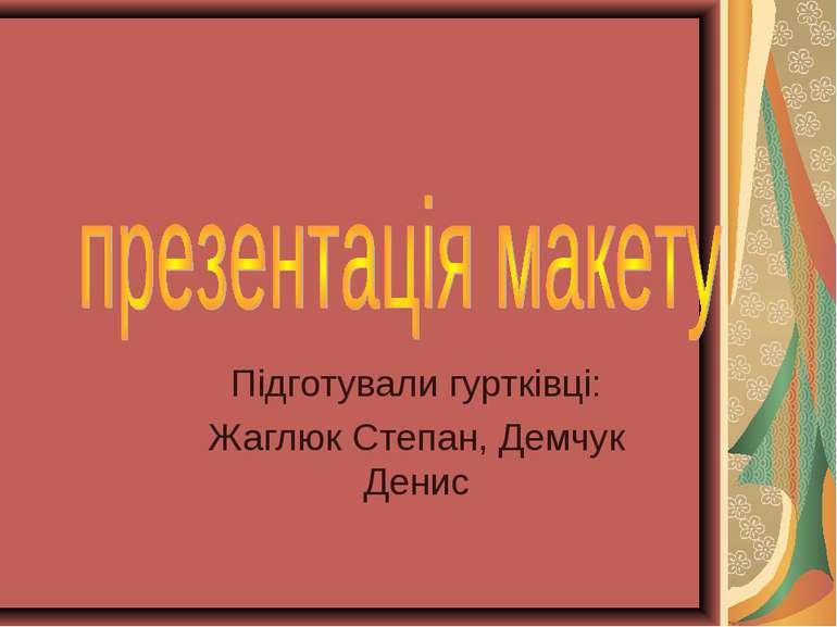 Підготували гуртківці: Жаглюк Степан, Демчук Денис