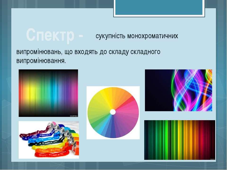 Спектр - сукупність монохроматичних випромінювань, що входять до складу склад...