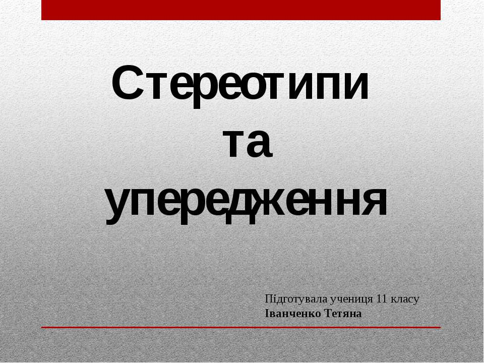 Стереотипи та упередження Підготувала учениця 11 класу Іванченко Тетяна